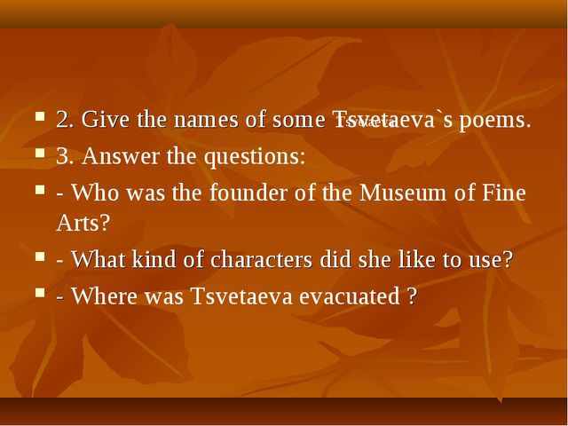 2. Give the names of some Tsvetaeva`s poems. 3. Answer the questions: - Who w...