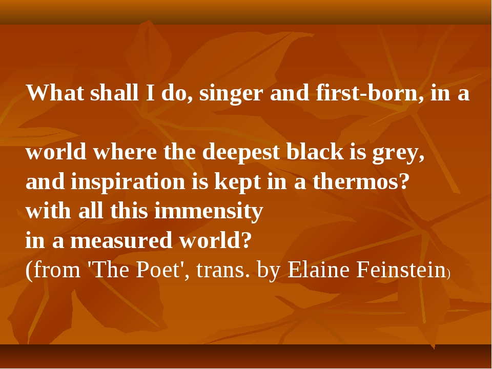 What shall I do, singer and first-born, in a world where the deepest black is...