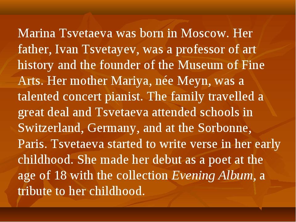 Marina Tsvetaeva was born in Moscow. Her father, Ivan Tsvetayev, was a profes...