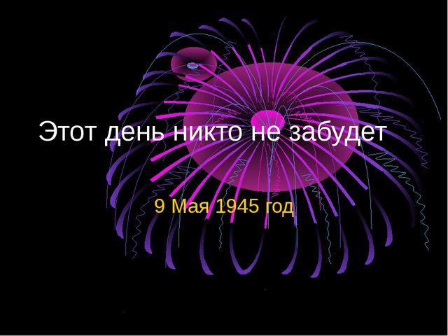 Этот день никто не забудет 9 Мая 1945 год
