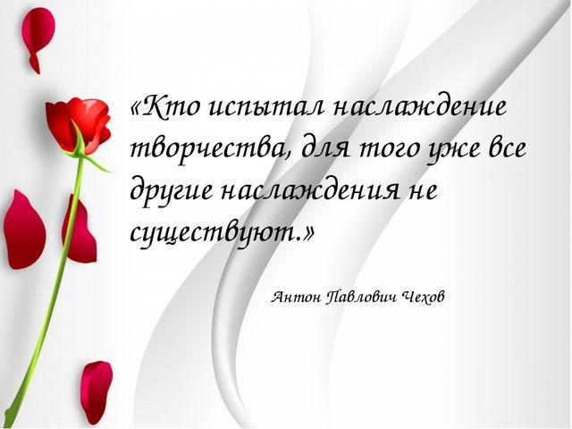 «Кто испытал наслаждение творчества, для того уже все другие наслаждения не...