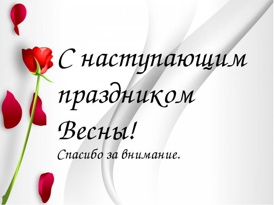 С наступающим праздником Весны! Спасибо за внимание.