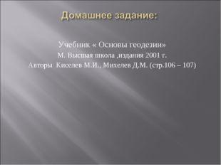 Учебник « Основы геодезии» М. Высшая школа ,издания 2001 г. Авторы Киселев М.