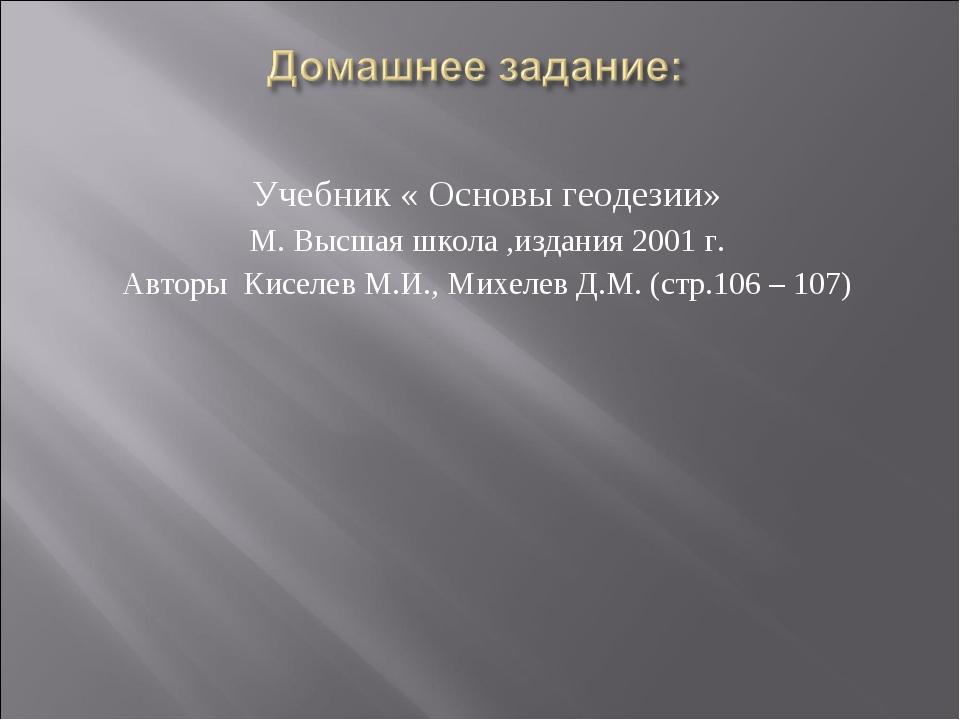 Учебник « Основы геодезии» М. Высшая школа ,издания 2001 г. Авторы Киселев М....