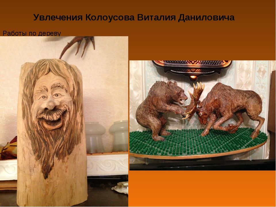 Увлечения Колоусова Виталия Даниловича Работы по дереву