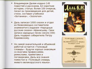 Владимиром Далем издано 145 повестей и рассказов, 62 короткие истории, статьи