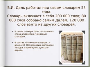 В.И. Даль работал над своим словарем 53 года. Словарь включает в себя 200 000