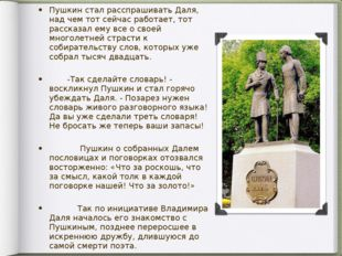 Пушкин стал расспрашивать Даля, над чем тот сейчас работает, тот рассказал ем