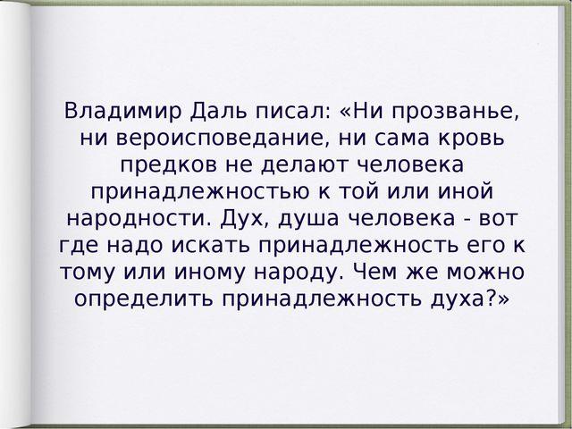 Владимир Даль писал: «Ни прозванье, ни вероисповедание, ни сама кровь предков...