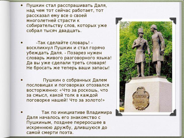 Пушкин стал расспрашивать Даля, над чем тот сейчас работает, тот рассказал ем...