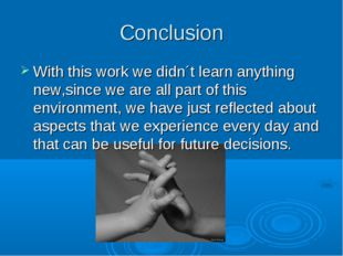 Conclusion With this work we didn´t learn anything new,since we are all part