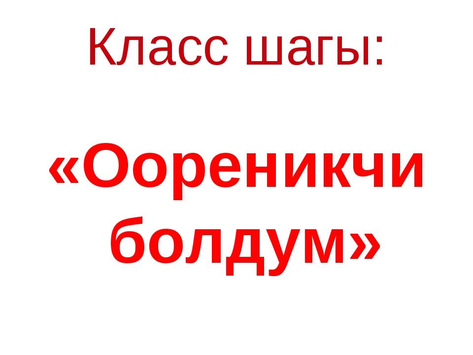 Класс шагы: «Оореникчи болдум»