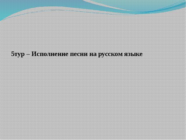 5тур – Исполнение песни на русском языке