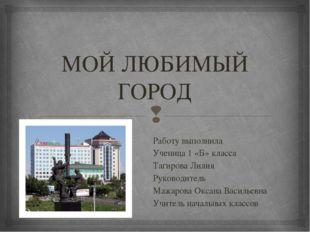 МОЙ ЛЮБИМЫЙ ГОРОД Работу выполнила Ученица 1 «Б» класса Тагирова Лилия Руково