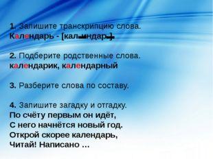 1. Запишите транскрипцию слова. Календарь - [кал'индар'] 2. Подберите родстве
