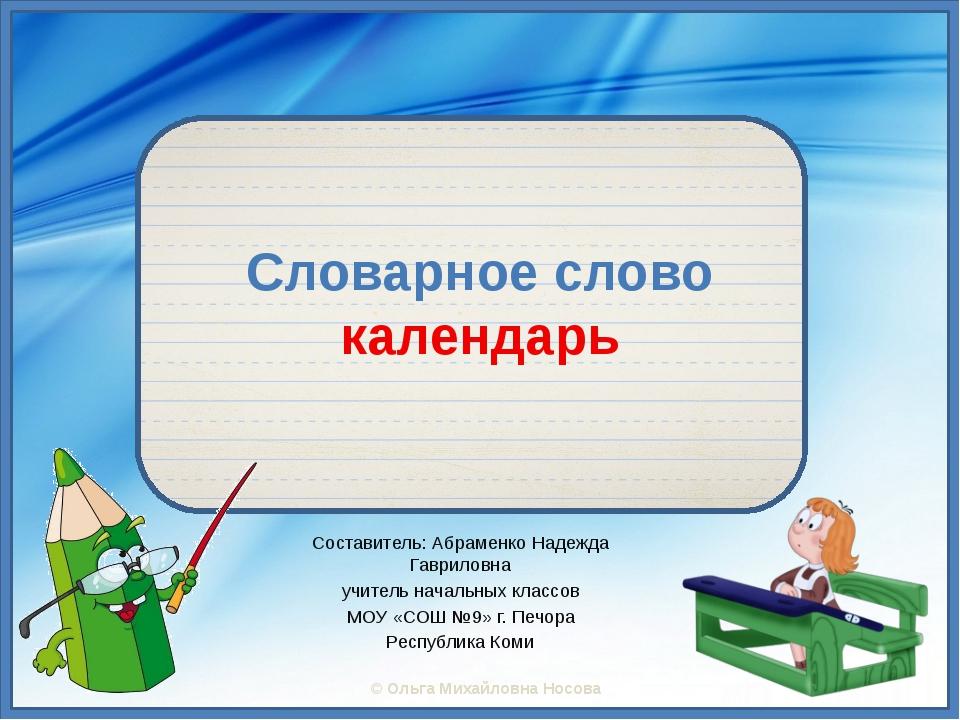Словарное слово календарь Составитель: Абраменко Надежда Гавриловна учитель н...