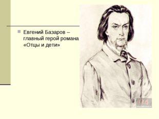 Евгений Базаров – главный герой романа «Отцы и дети»
