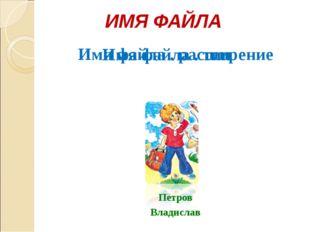 Петров Владислав ИМЯ ФАЙЛА Имя файла . тип Имя файла . расширение