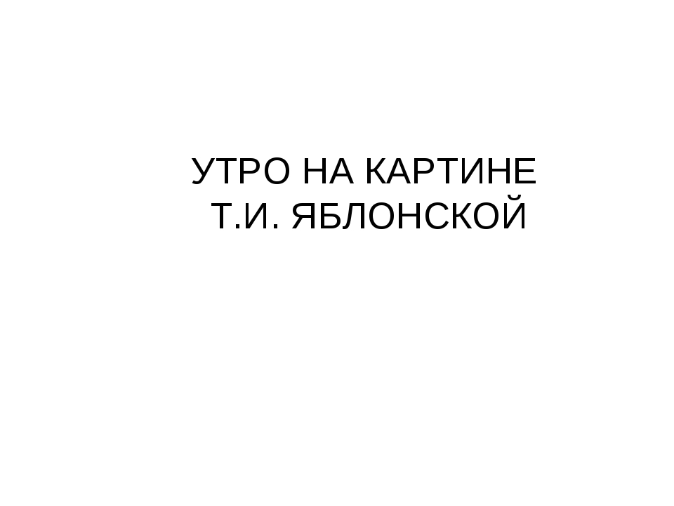УТРО НА КАРТИНЕ Т.И. ЯБЛОНСКОЙ