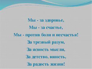 Мы - за здоровье, Мы - за счастье, Мы - против боли и несчастья! За трезвый
