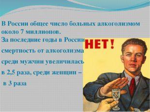 В России общее число больных алкоголизмом около 7 миллионов. За последние год