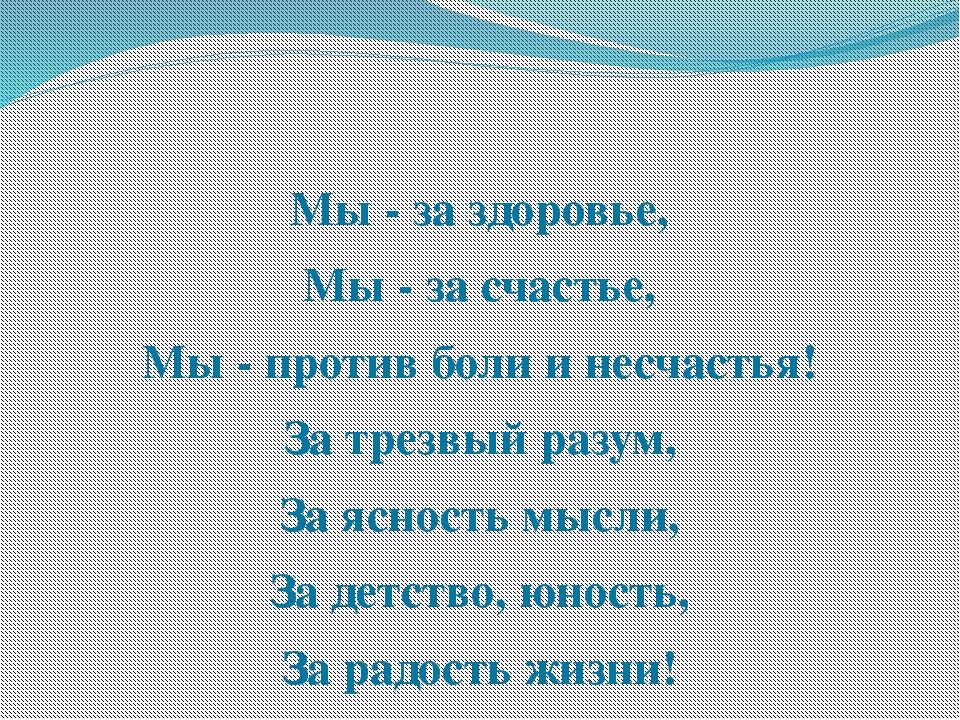 Мы - за здоровье, Мы - за счастье, Мы - против боли и несчастья! За трезвый...