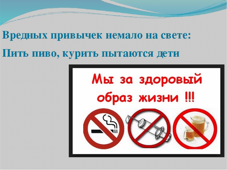 Вредных привычек немало на свете: Пить пиво, курить пытаются дети