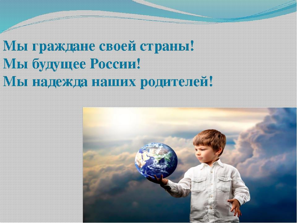 Мы граждане своей страны! Мы будущее России! Мы надежда наших родителей!