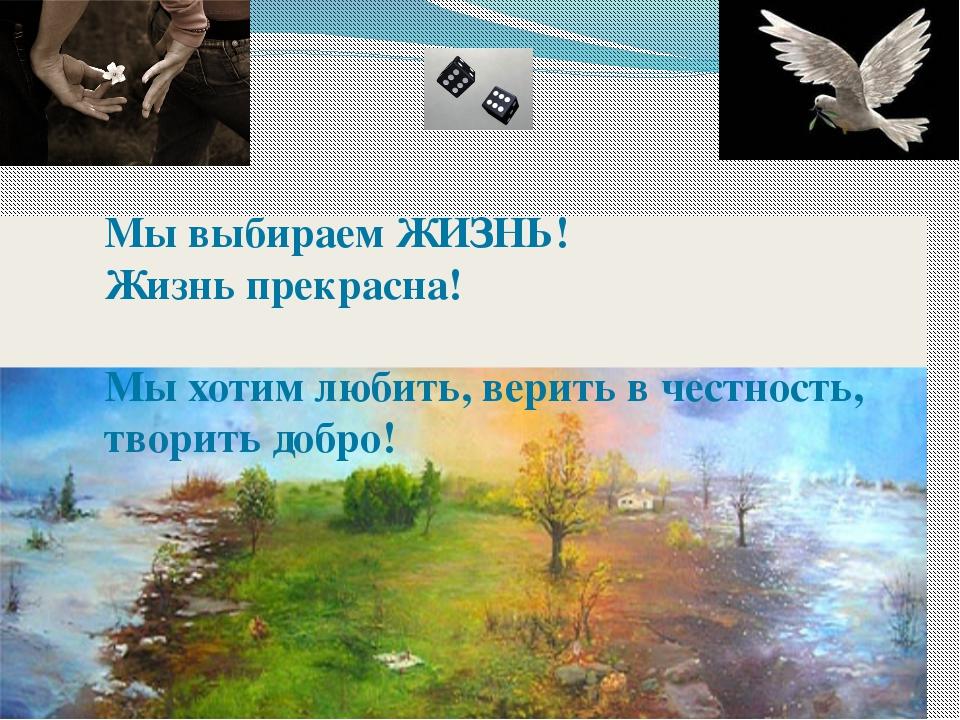 Мы выбираем ЖИЗНЬ! Жизнь прекрасна! Мы хотим любить, верить в честность, твор...