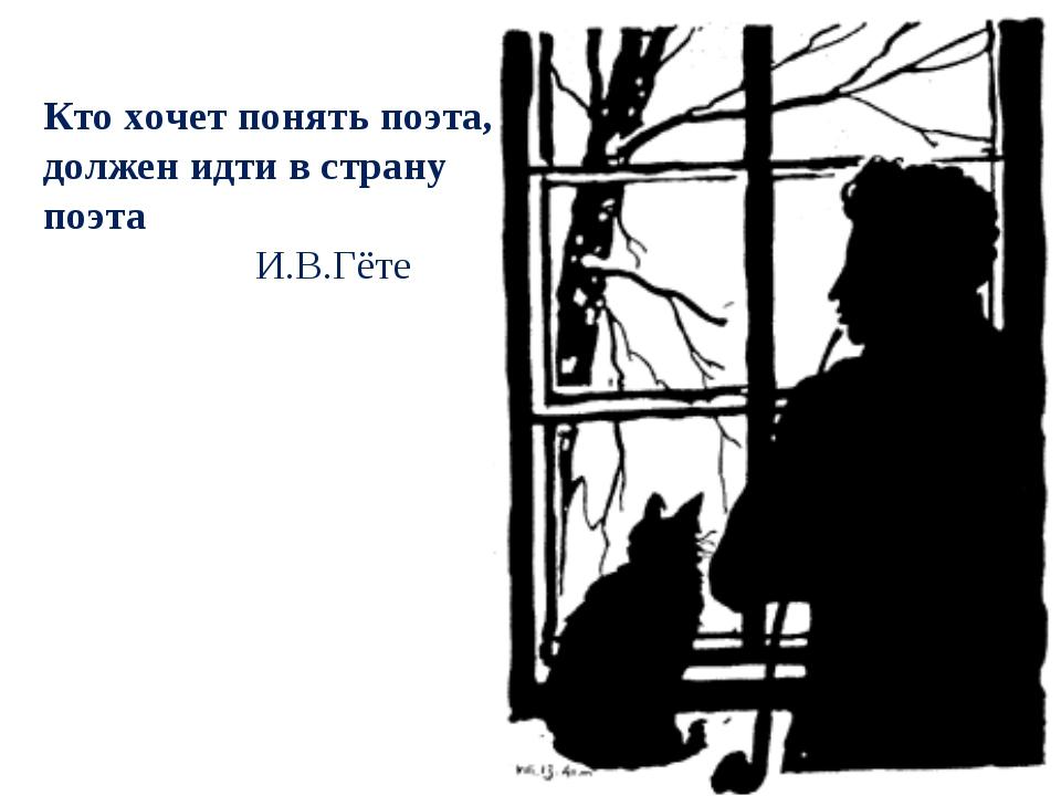 Кто хочет понять поэта, должен идти в страну поэта И.В.Гёте