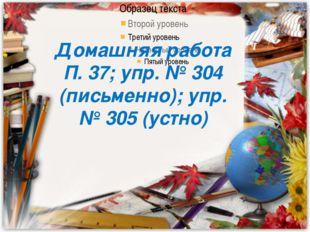 Домашняя работа П. 37; упр. № 304 (письменно); упр. № 305 (устно) Домашняя ра