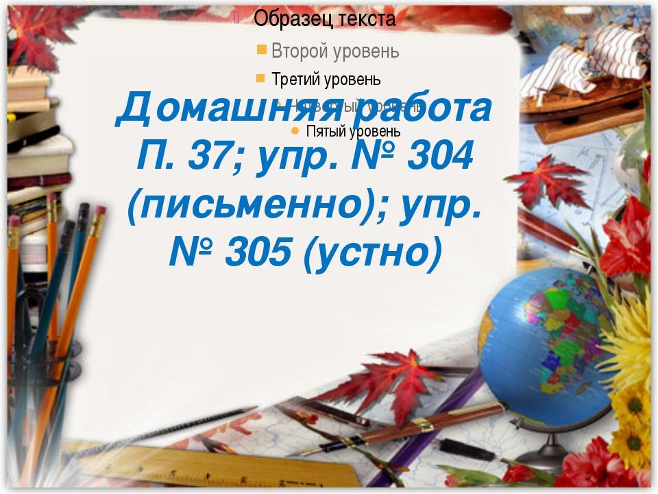 Домашняя работа П. 37; упр. № 304 (письменно); упр. № 305 (устно) Домашняя ра...