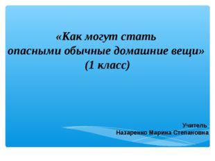«Как могут стать опасными обычные домашние вещи» (1 класс) Учитель Назаренко
