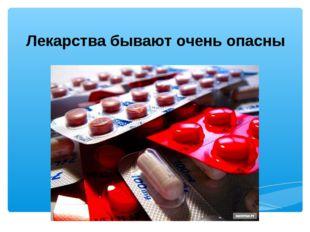 Лекарства бывают очень опасны