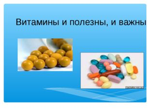 Витамины и полезны, и важны