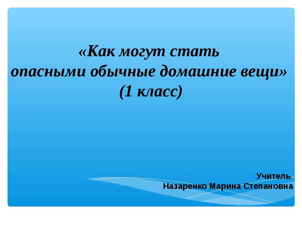 «Как могут стать опасными обычные домашние вещи» (1 класс) Учитель Назаренко...