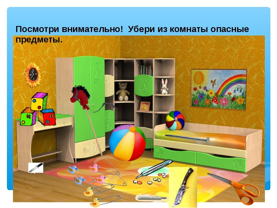 Посмотри внимательно! Убери из комнаты опасные предметы.