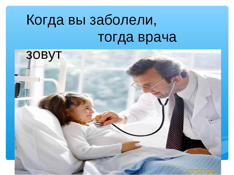 Когда вы заболели, тогда врача зовут