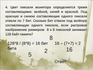 (с) Пирогова О.В, Таджиева И.Ю., 2010 * 5 8 2 16 128*8 / (8*8) = 16 бит 16 –