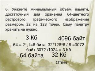 (с) Пирогова О.В, Таджиева И.Ю., 2010 * 64 байта 4096 байт 3 Кб 32 Кб 64 = 2I