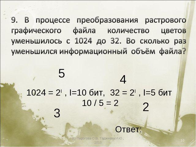 (с) Пирогова О.В, Таджиева И.Ю., 2010 * 5 4 2 3 1024 = 2I , I=10 бит, 32 = 2I...