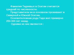 Фамилия Тедеевых в Осетии считается средней по численности. Представители ее