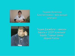 Тедеева Валентина Константиновна – врач высшей категории. Тедеев Джамбулат –