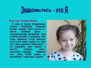 Меня зовут Тедеева Динара. Я живу в городе Владикаказе, столице Республике С