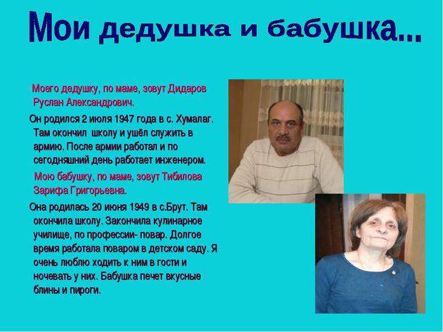 Моего дедушку, по маме, зовут Дидаров Руслан Александрович. Он родился 2 июл...
