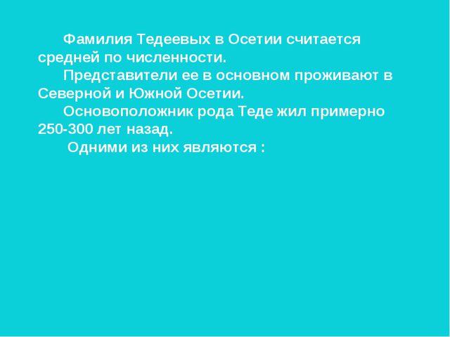 Фамилия Тедеевых в Осетии считается средней по численности. Представители ее...