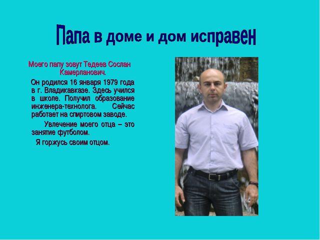 Моего папу зовут Тедеев Сослан Камерланович. Он родился 16 января 1979 года...