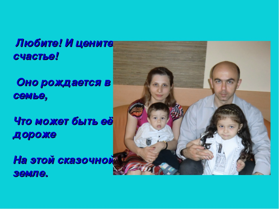 Любите! И цените счастье! Оно рождается в семье, Что может быть её дороже На...