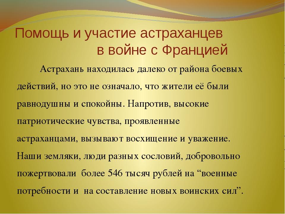 Помощь и участие астраханцев в войне с Францией Астрахань находилась далеко о...