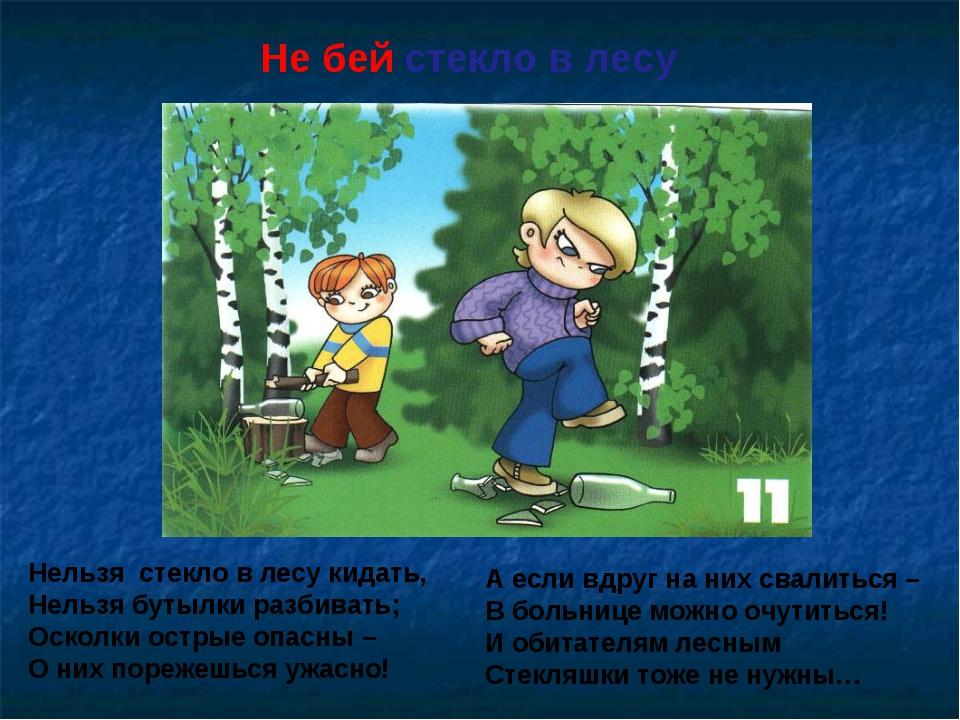 Не бей стекло в лесу Нельзя стекло в лесу кидать, Нельзя бутылки разбивать; О...